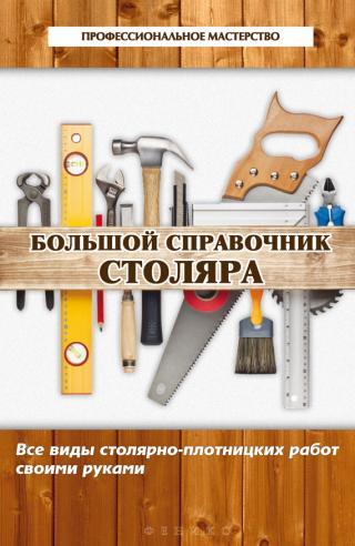 Большой справочник столяра. Все виды столярно-плотницких работ своими руками