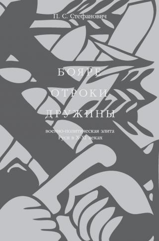 Бояре, отроки, дружины. Военно-политическая элита Руси в X–XI веках
