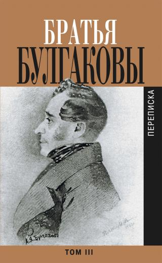 Братья Булгаковы. Том 3. Письма 1827–1834 гг.