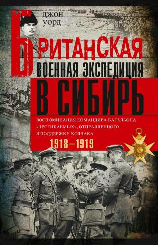 Британская военная экспедиция в Сибирь. Воспоминания командира батальона «Несгибаемых», отправленного в поддержку Колчака. 1918—1919