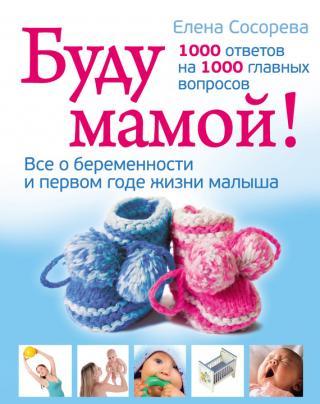 Буду мамой! Все о беременности и первом годе жизни малыша. 1000 ответов на 1000 главных вопросов