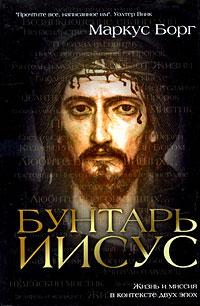 Бунтарь Иисус : Жизнь и миссия в контексте двух эпох