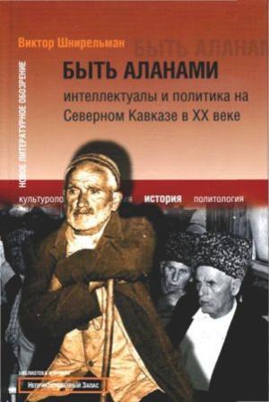 Быть аланами: Интеллектуалы и политика на Северном Кавказе в XX в