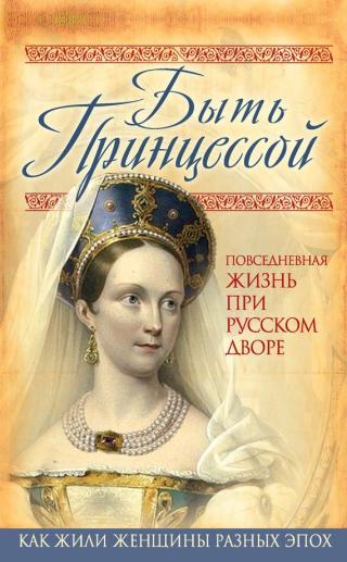 Быть принцессой [Повседневная жизнь при русском дворе]