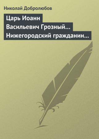 Царь Иоанн Васильевич Грозный… Нижегородский гражданин Косьма Минин, или Освобождение Москвы в 1612 году