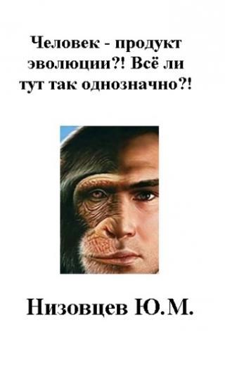 Человек – продукт эволюции?! Всё ли тут так однозначно?!