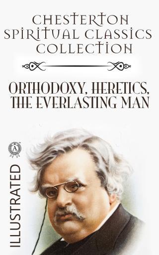 Chesterton Spiritual Classics Collection: Orthodoxy, Heretics, The Everlasting Man. Illustrated