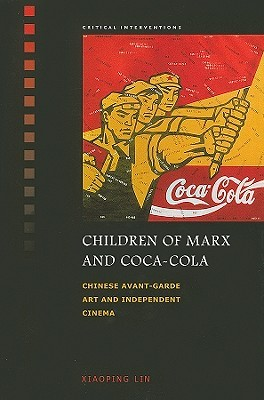 Children of Marx and Coca-Cola: Chinese Avant-garde Art and Independent Cinema (Critical Interventions)