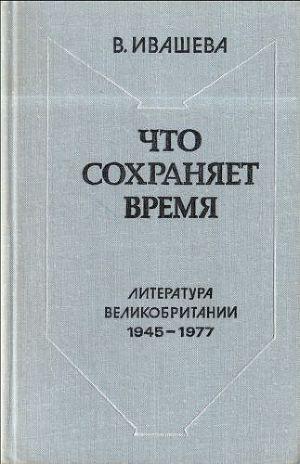 Что сохраняет время: Литература Великобритании 1945-1977