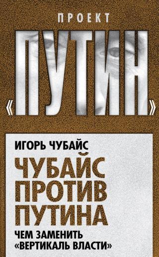 Чубайс против Путина. Чем заменить «вертикаль власти»