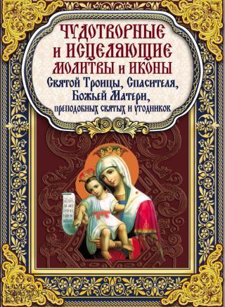 Чудотворные и исцеляющие молитвы и иконы Святой Троицы, Спасителя, Божьей Матери, преподобных святых и угодников