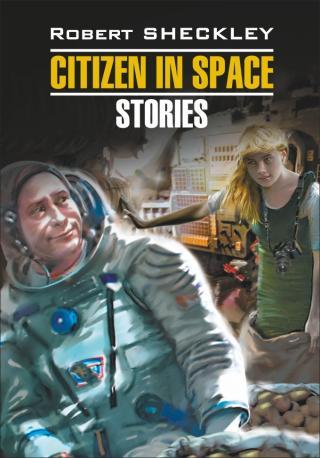 Citizen in Spase. Stories / Гражданин в Космосе. Рассказы. Книга для чтения на английском языке [litres]