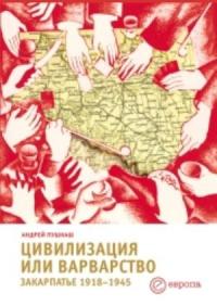 Цивилизация или варварство. Закарпатье, 1918–1945