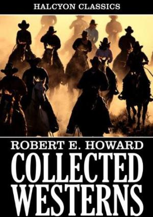 Collected Western Stories of Robert E. Howard (Unexpurgated Edition)