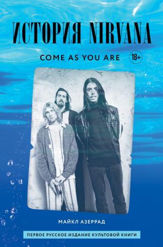 Come as you are: история Nirvana, рассказанная Куртом Кобейном и записанная Майклом Азеррадом [litres]