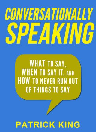 Conversationally Speaking [WHAT to Say, WHEN to Say It, and HOW to Never Run Out of Things to say]