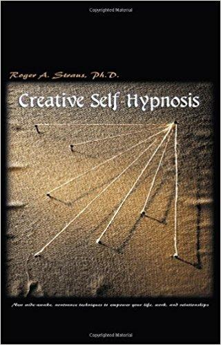 Creative Self-Hypnosis: New wide-awake, nontrance techniques to empower your life, work, and relationships