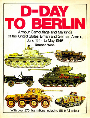 D-Day to Berlin: Armour Camouflage and Markings of the United States, British and German Armies, June 1944 to May 1945