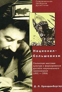 Д. Л. Бранденбергер Национал-Большевизм. Сталинская массовая культура и формирование русского национального самосознания (1931-1956)