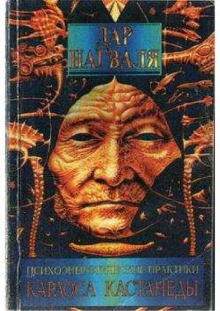 Дар Нагваля. Том 1. Психоэнергетические практики Карлоса Кастанеды