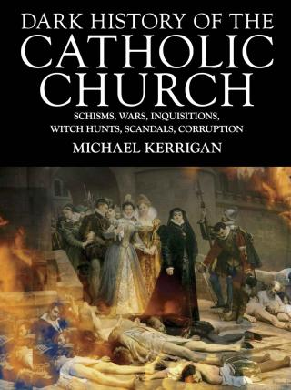 Dark History of the Catholic Church [Schisms, wars, inquisitions, witch hunts, scandals, corruption]