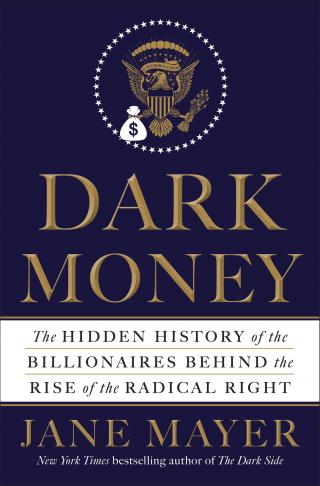 Dark Money [The Hidden History of the Billionaires Behind the Rise of the Radical Right]
