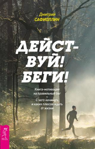 Действуй! Беги! Книга-мотивация на правильный бег. С чего начинать и каких плюсов ждать от жизни