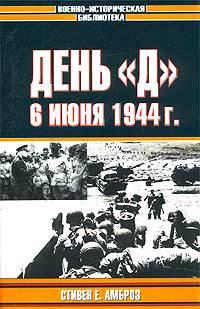 День «Д». 6 июня 1944 г.: Величайшее сражение Второй мировой войны