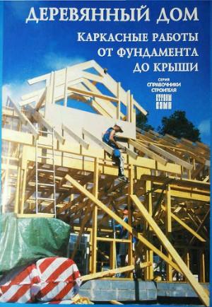 Деревянный дом. Каркасные работы от фундамента до крыши