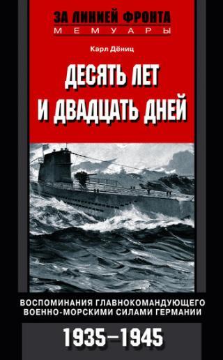 Десять лет и двадцать дней Воспоминания главнокомандующего военно-морскими силами Германии 1935-1945 гг