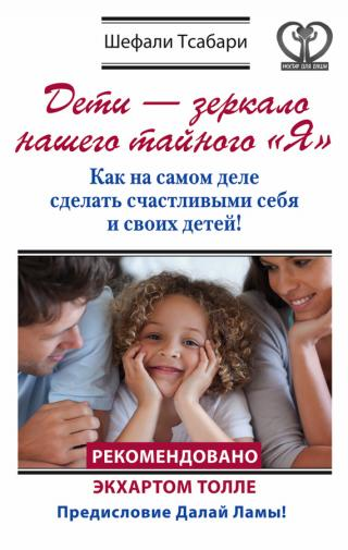 Дети – зеркало нашего тайного «Я» [Как на самом деле сделать счастливыми себя и своих детей!]