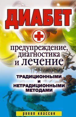 Диабет. Предупреждение, диагностика и лечение традиционными и нетрадиционными методами