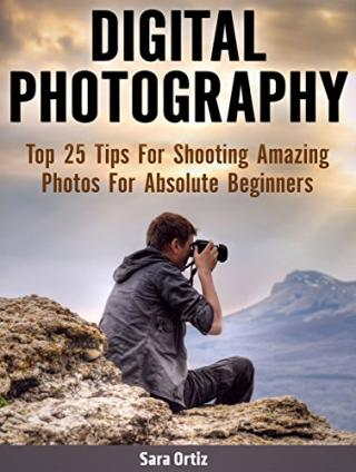 Digital Photography: Top 25 Tips For Shooting Amazing Photos For Absolute Beginners
