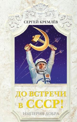 До встречи в СССР! Империя Добра