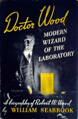 Doctor Wood. Modern Wizard of the Laboratory [The Story of an American Small Boy Who Became the Most Daring and Original Experimental Physicist of Our Day-but Never Grew Up]