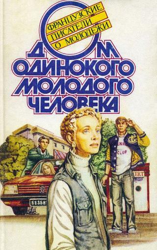 Дом одинокого молодого человека : Французские писатели о молодежи [антология]