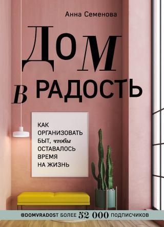 Дом в радость. Как организовать быт, чтобы оставалось время на жизнь