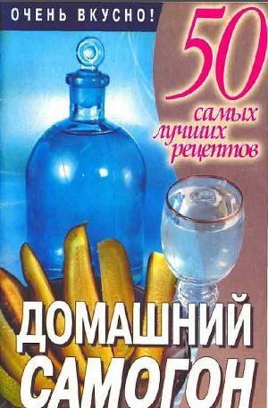 Домашний самогон. 50 самых лучших рецептов