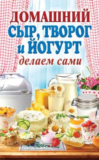 Домашний сыр, творог и йогурт делаем сами