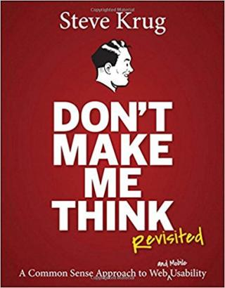 Don't Make Me Think, Revisited: A Common Sense Approach to Web Usability [3rd Edition]