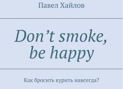 DON'T SMOKE BE HAPPY - Как бросить курить навсегда?