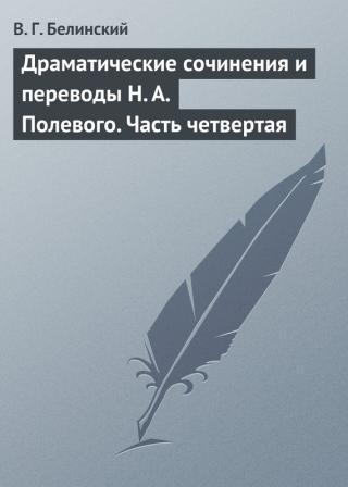 Драматические сочинения и переводы Н. А. Полевого. Часть четвертая
