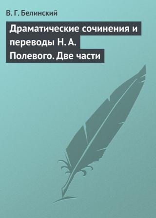 Драматические сочинения и переводы Н. А. Полевого. Две части