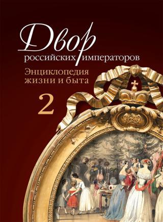 Двор российских императоров. Энциклопедия жизни и быта. В 2 т. Том 2