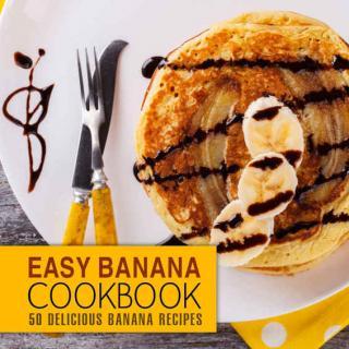 Easy Banana Cookbook: 50 Delicious Banana Recipes