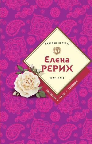 Елена Рерих. 1859–1955: биография, тексты, афоризмы