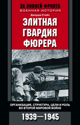Элитная гвардия фюрера [Организация, структура, цели и роль во Второй мировой войне. 1939—1945]