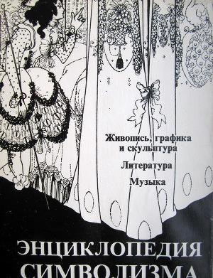 Энциклопедия символизма: Живопись, графика и скульптура. Литература. Музыка.