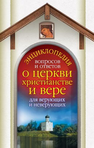 Энциклопедия вопросов и ответов о церкви, христианстве и вере для верующих и неверующих