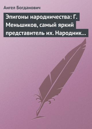 Эпигоны народничества:- Г. Меньшиков, самый яркий представитель их.- Народник старого типа:- Н. Е. Петропавловский-Каронин